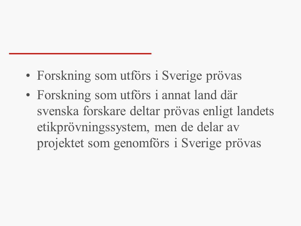 •Forskning som utförs i Sverige prövas •Forskning som utförs i annat land där svenska forskare deltar prövas enligt landets etikprövningssystem, men de delar av projektet som genomförs i Sverige prövas