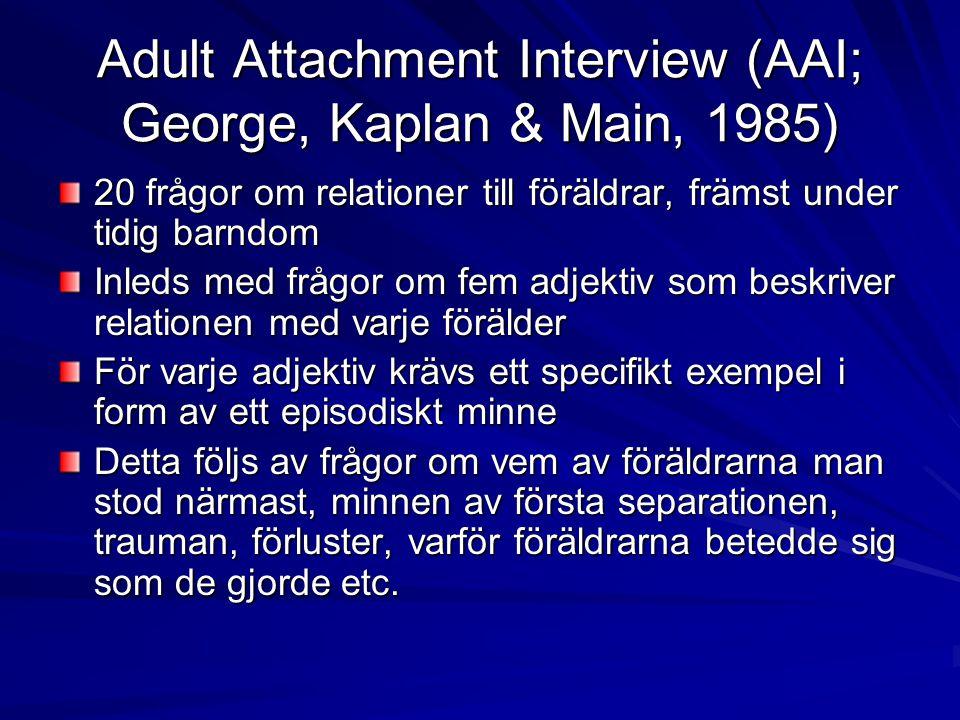 Adult Attachment Interview (AAI; George, Kaplan & Main, 1985) 20 frågor om relationer till föräldrar, främst under tidig barndom Inleds med frågor om