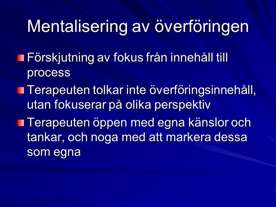 Mentalisering av överföringen Förskjutning av fokus från innehåll till process Terapeuten tolkar inte överföringsinnehåll, utan fokuserar på olika per