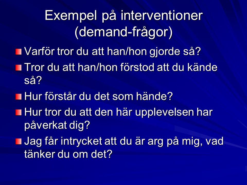 Exempel på interventioner (demand-frågor) Varför tror du att han/hon gjorde så? Tror du att han/hon förstod att du kände så? Hur förstår du det som hä