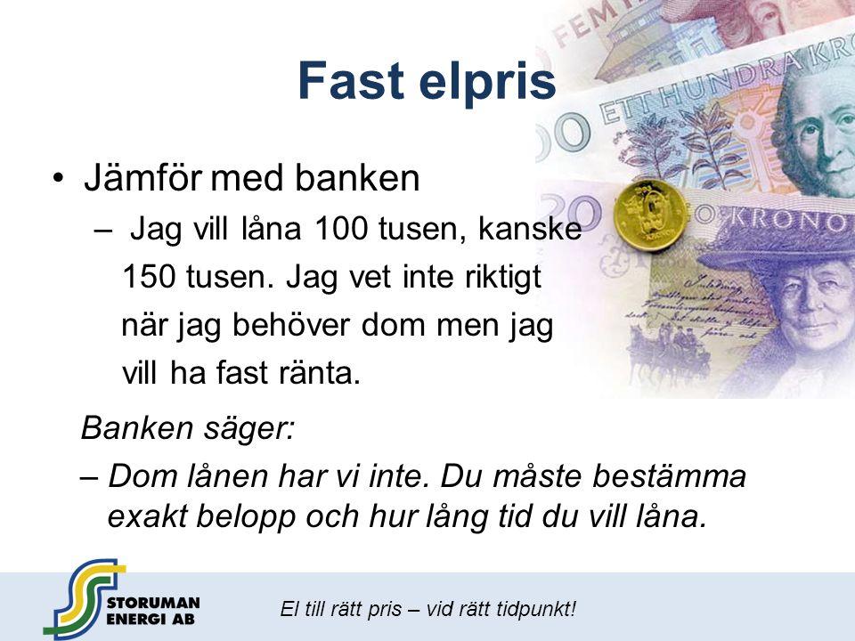 El till rätt pris – vid rätt tidpunkt! Fast elpris •Jämför med banken – Jag vill låna 100 tusen, kanske 150 tusen. Jag vet inte riktigt när jag behöve