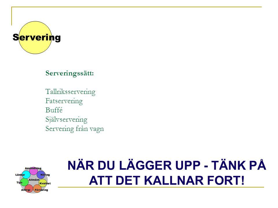 Serveringssätt: Tallriksservering Fatservering Buffé Självservering Servering från vagn Servering NÄR DU LÄGGER UPP - TÄNK PÅ ATT DET KALLNAR FORT!