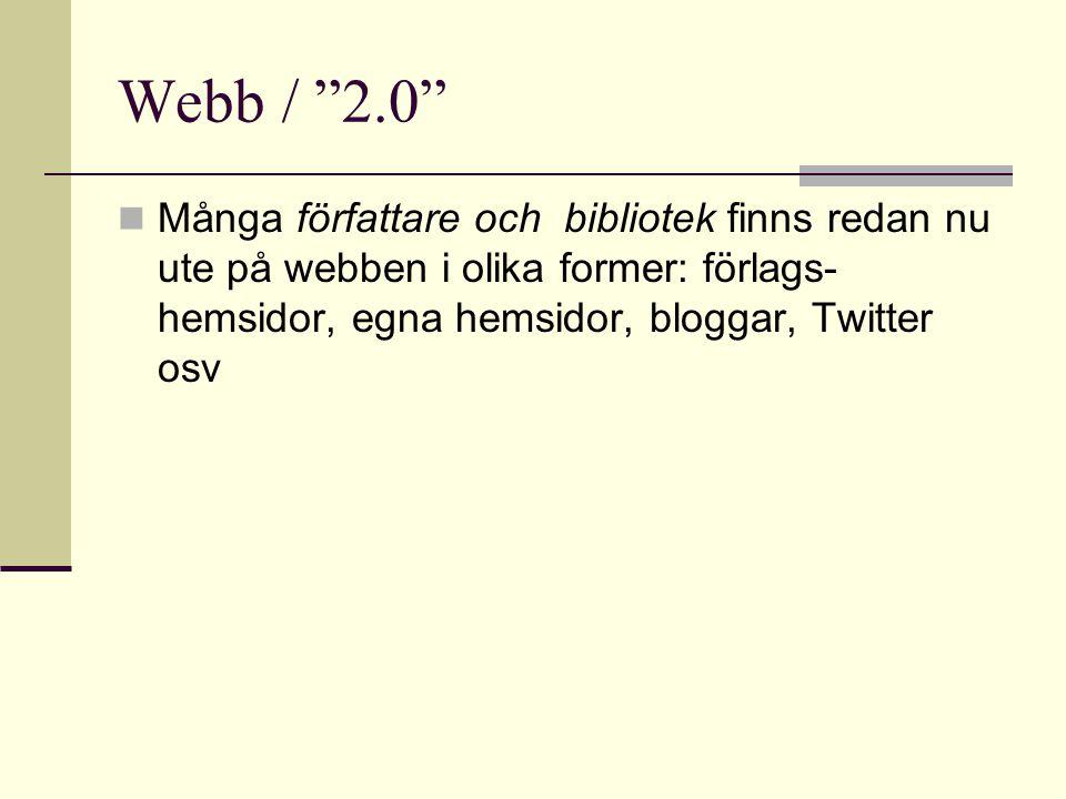 Webb / 2.0  Många författare och bibliotek finns redan nu ute på webben i olika former: förlags- hemsidor, egna hemsidor, bloggar, Twitter osv