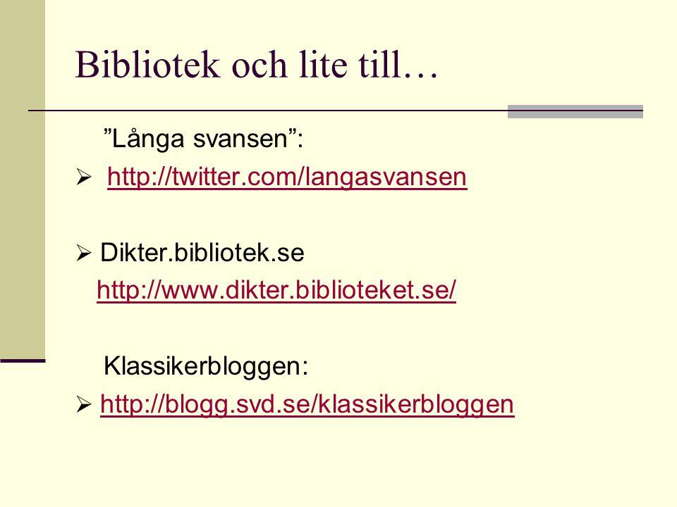Bibliotek och lite till… Långa svansen :  http://twitter.com/langasvansenhttp://twitter.com/langasvansen  Dikter.bibliotek.se http://www.dikter.biblioteket.se/ Klassikerbloggen:  http://blogg.svd.se/klassikerbloggen http://blogg.svd.se/klassikerbloggen