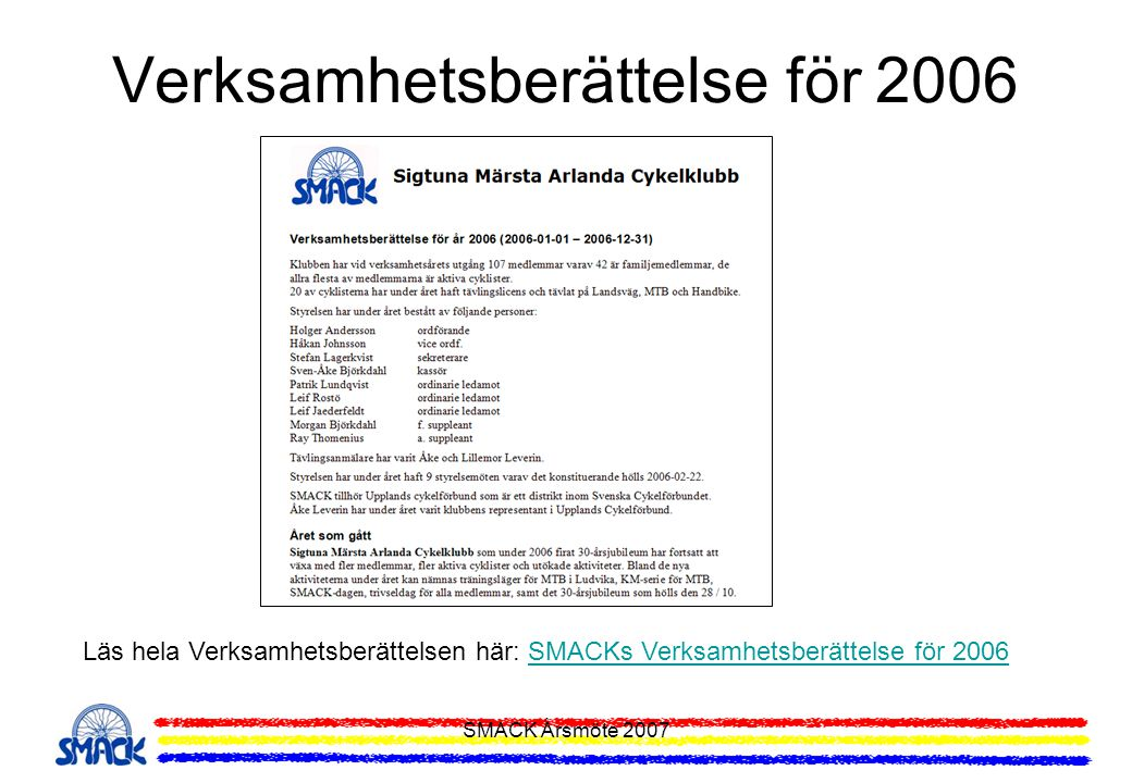 SMACK Årsmöte 2007 Upptaktsmöte för 2007 Information som lämnades vid Upptaktsmötet och som följer i denna presentation: •Aktiviteter under 2007 •SMACK-spinning •Tränings- och motionsupplägg •SMACK-serien •MTB KM-serien •Träningsläger MTB och Lvg •Licenser •Försäkringar •Motionsgrupp •Motionslopp •Tävlingskalender •Veterancupen •Långloppscupen •SMACK-tempot •Svealandsmästerskapen •Klubbkläder •Hemsida och e-post •Medlemskort och förmåner •Klubbmästare 2006 •Våra sponsorer •Medlemsuppgifter •Träningsmöte