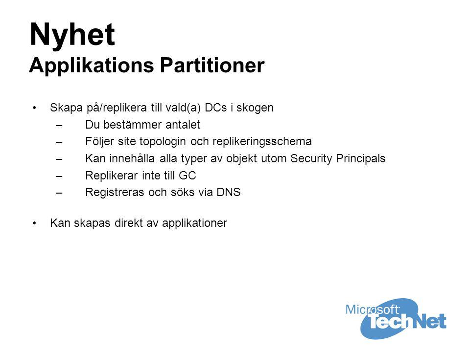 Nyhet Applikations Partitioner •Skapa på/replikera till vald(a) DCs i skogen –Du bestämmer antalet –Följer site topologin och replikeringsschema –Kan innehålla alla typer av objekt utom Security Principals –Replikerar inte till GC –Registreras och söks via DNS •Kan skapas direkt av applikationer