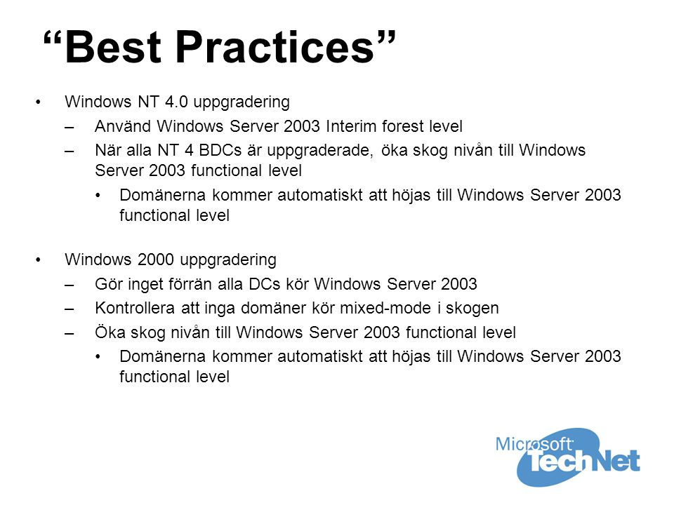 Best Practices •Windows NT 4.0 uppgradering –Använd Windows Server 2003 Interim forest level –När alla NT 4 BDCs är uppgraderade, öka skog nivån till Windows Server 2003 functional level •Domänerna kommer automatiskt att höjas till Windows Server 2003 functional level •Windows 2000 uppgradering –Gör inget förrän alla DCs kör Windows Server 2003 –Kontrollera att inga domäner kör mixed-mode i skogen –Öka skog nivån till Windows Server 2003 functional level •Domänerna kommer automatiskt att höjas till Windows Server 2003 functional level
