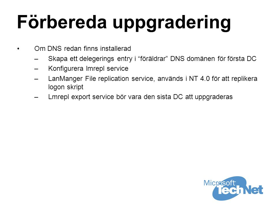 Förbereda uppgradering •Om DNS redan finns installerad –Skapa ett delegerings entry i föräldrar DNS domänen för första DC –Konfigurera lmrepl service –LanManger File replication service, används i NT 4.0 för att replikera logon skript –Lmrepl export service bör vara den sista DC att uppgraderas