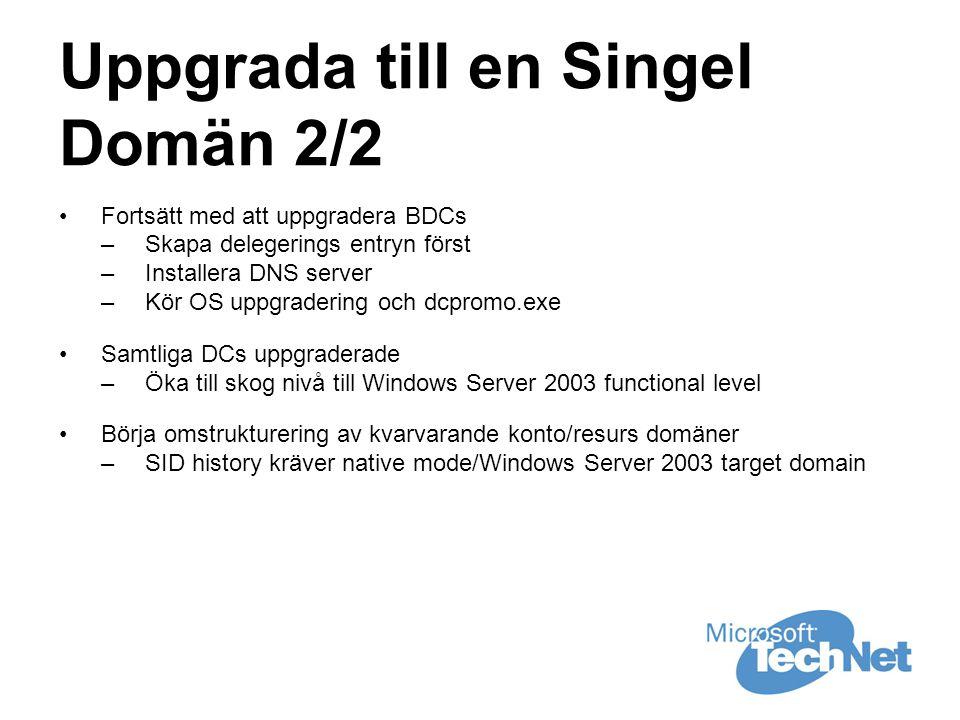 Uppgrada till en Singel Domän 2/2 •Fortsätt med att uppgradera BDCs –Skapa delegerings entryn först –Installera DNS server –Kör OS uppgradering och dcpromo.exe •Samtliga DCs uppgraderade –Öka till skog nivå till Windows Server 2003 functional level •Börja omstrukturering av kvarvarande konto/resurs domäner –SID history kräver native mode/Windows Server 2003 target domain