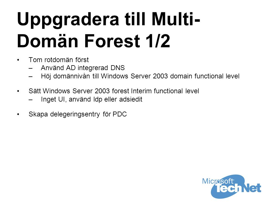 Uppgradera till Multi- Domän Forest 1/2 •Tom rotdomän först –Använd AD integrerad DNS –Höj domännivån till Windows Server 2003 domain functional level