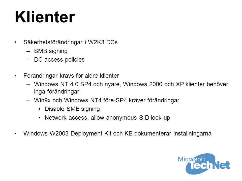 Klienter •Säkerhetsförändringar i W2K3 DCs –SMB signing –DC access policies •Förändringar krävs för äldre klienter –Windows NT 4.0 SP4 och nyare, Windows 2000 och XP klienter behöver inga förändringar –Win9x och Windows NT4 före-SP4 kräver förändringar •Disable SMB signing •Network access, allow anonymous SID look-up •Windows W2003 Deployment Kit och KB dokumenterar inställningarna