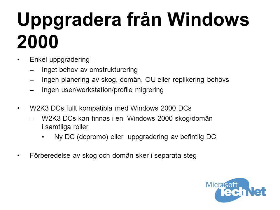 Uppgradera från Windows 2000 •Enkel uppgradering –Inget behov av omstrukturering –Ingen planering av skog, domän, OU eller replikering behövs –Ingen user/workstation/profile migrering •W2K3 DCs fullt kompatibla med Windows 2000 DCs –W2K3 DCs kan finnas i en Windows 2000 skog/domän i samtliga roller •Ny DC (dcpromo) eller uppgradering av befintlig DC •Förberedelse av skog och domän sker i separata steg