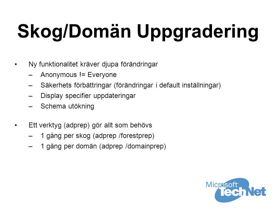 Skog/Domän Uppgradering •Ny funktionalitet kräver djupa förändringar –Anonymous != Everyone –Säkerhets förbättringar (förändringar i default inställningar) –Display specifier uppdateringar –Schema utökning •Ett verktyg (adprep) gör allt som behövs –1 gång per skog (adprep /forestprep) –1 gång per domän (adprep /domainprep)