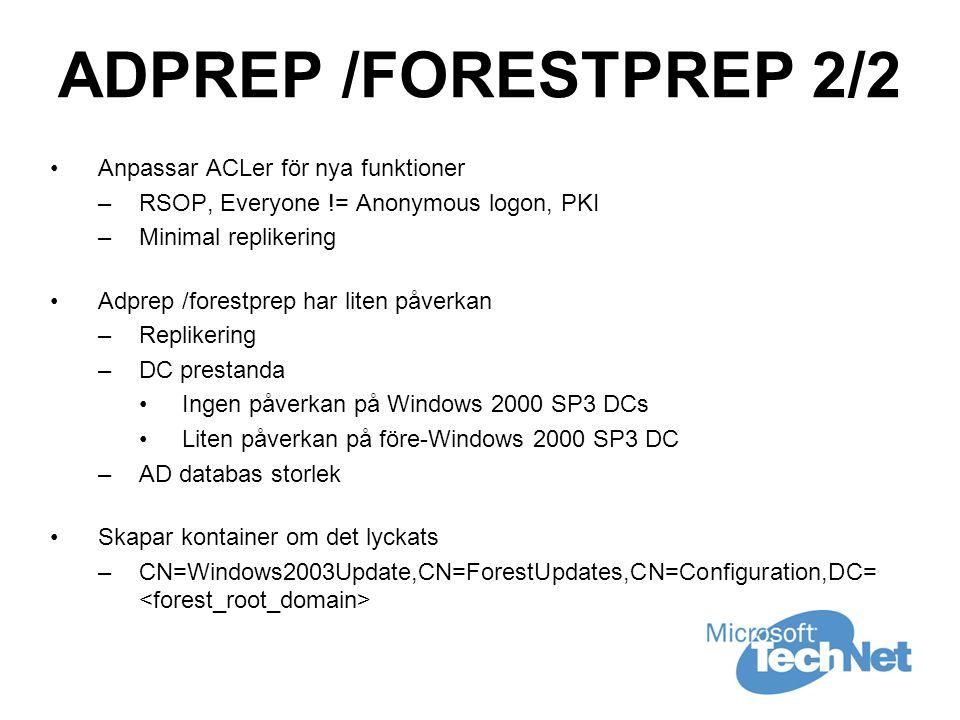 ADPREP /FORESTPREP 2/2 •Anpassar ACLer för nya funktioner –RSOP, Everyone != Anonymous logon, PKI –Minimal replikering •Adprep /forestprep har liten påverkan –Replikering –DC prestanda •Ingen påverkan på Windows 2000 SP3 DCs •Liten påverkan på före-Windows 2000 SP3 DC –AD databas storlek •Skapar kontainer om det lyckats –CN=Windows2003Update,CN=ForestUpdates,CN=Configuration,DC=