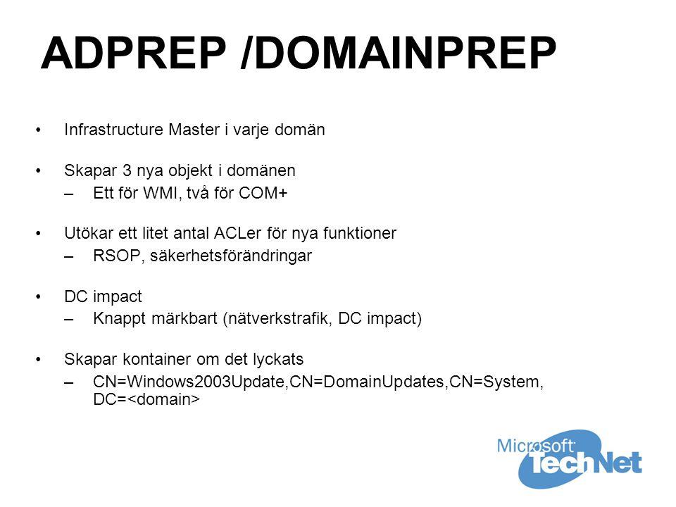 ADPREP /DOMAINPREP •Infrastructure Master i varje domän •Skapar 3 nya objekt i domänen –Ett för WMI, två för COM+ •Utökar ett litet antal ACLer för nya funktioner –RSOP, säkerhetsförändringar •DC impact –Knappt märkbart (nätverkstrafik, DC impact) •Skapar kontainer om det lyckats –CN=Windows2003Update,CN=DomainUpdates,CN=System, DC=