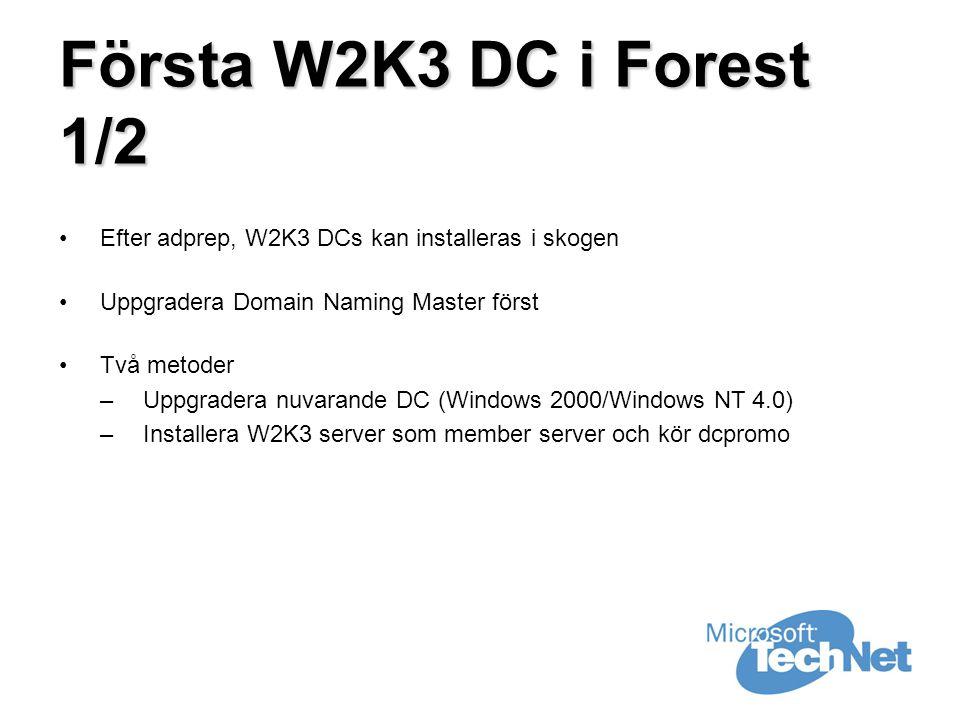 Första W2K3 DC i Forest 1/2 •Efter adprep, W2K3 DCs kan installeras i skogen •Uppgradera Domain Naming Master först •Två metoder –Uppgradera nuvarande DC (Windows 2000/Windows NT 4.0) –Installera W2K3 server som member server och kör dcpromo