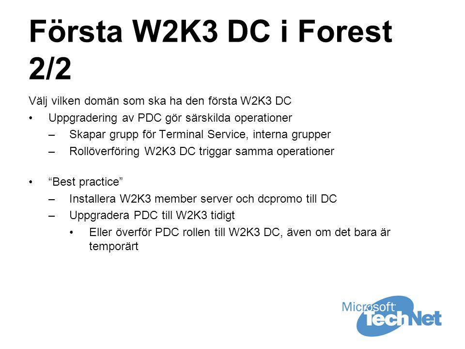 Första W2K3 DC i Forest 2/2 Välj vilken domän som ska ha den första W2K3 DC •Uppgradering av PDC gör särskilda operationer –Skapar grupp för Terminal Service, interna grupper –Rollöverföring W2K3 DC triggar samma operationer • Best practice –Installera W2K3 member server och dcpromo till DC –Uppgradera PDC till W2K3 tidigt •Eller överför PDC rollen till W2K3 DC, även om det bara är temporärt