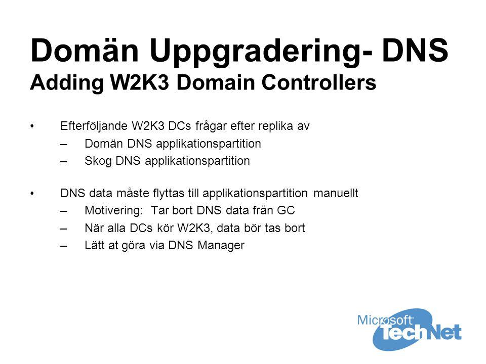 Domän Uppgradering- DNS Adding W2K3 Domain Controllers •Efterföljande W2K3 DCs frågar efter replika av –Domän DNS applikationspartition –Skog DNS applikationspartition •DNS data måste flyttas till applikationspartition manuellt –Motivering: Tar bort DNS data från GC –När alla DCs kör W2K3, data bör tas bort –Lätt at göra via DNS Manager