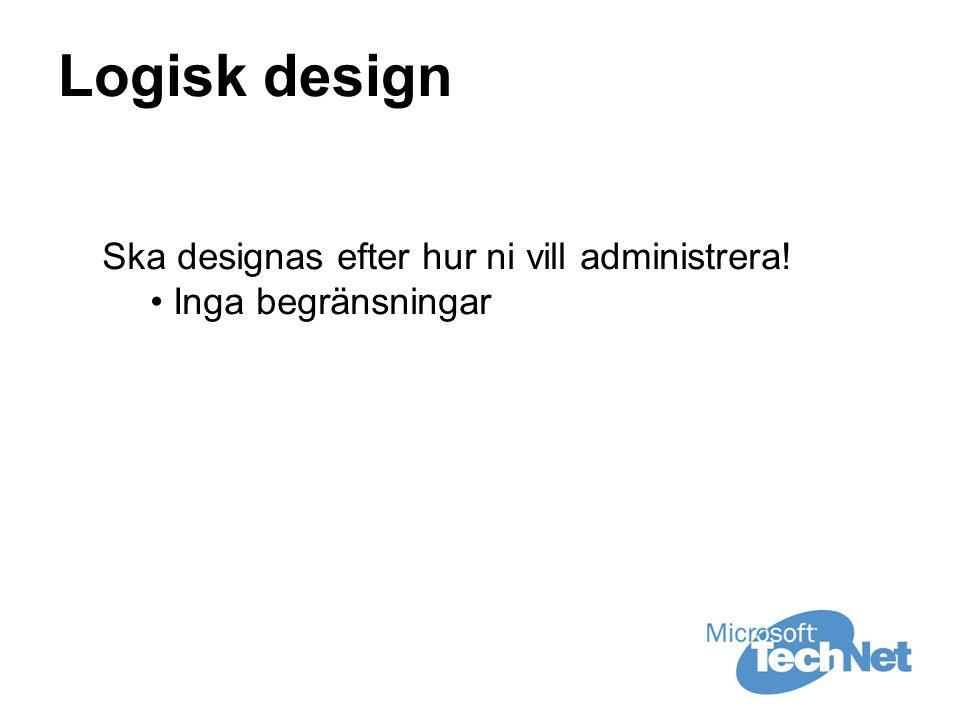 Logisk design Ska designas efter hur ni vill administrera! • Inga begränsningar