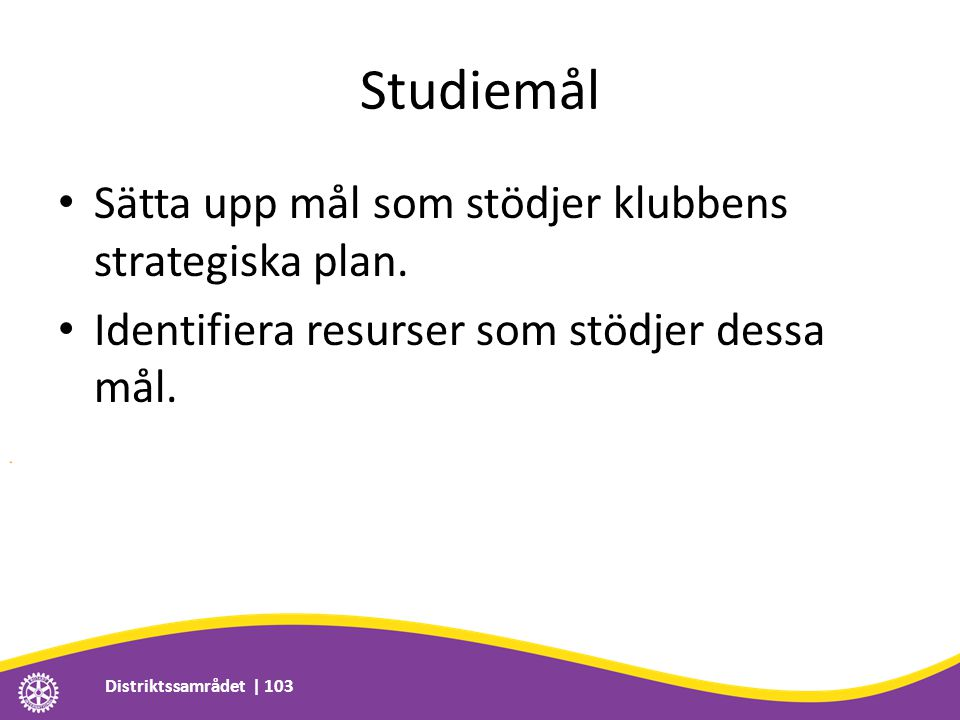 Studiemål • Sätta upp mål som stödjer klubbens strategiska plan. • Identifiera resurser som stödjer dessa mål. Distriktssamrådet | 103