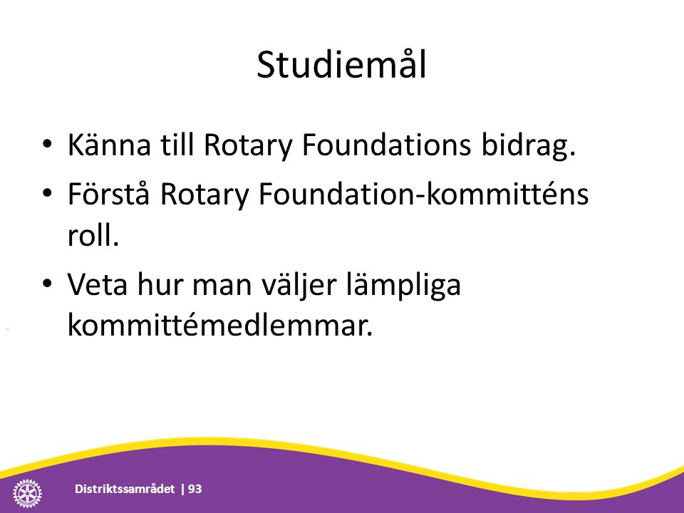 Studiemål • Känna till Rotary Foundations bidrag. • Förstå Rotary Foundation-kommitténs roll. • Veta hur man väljer lämpliga kommittémedlemmar. Distri