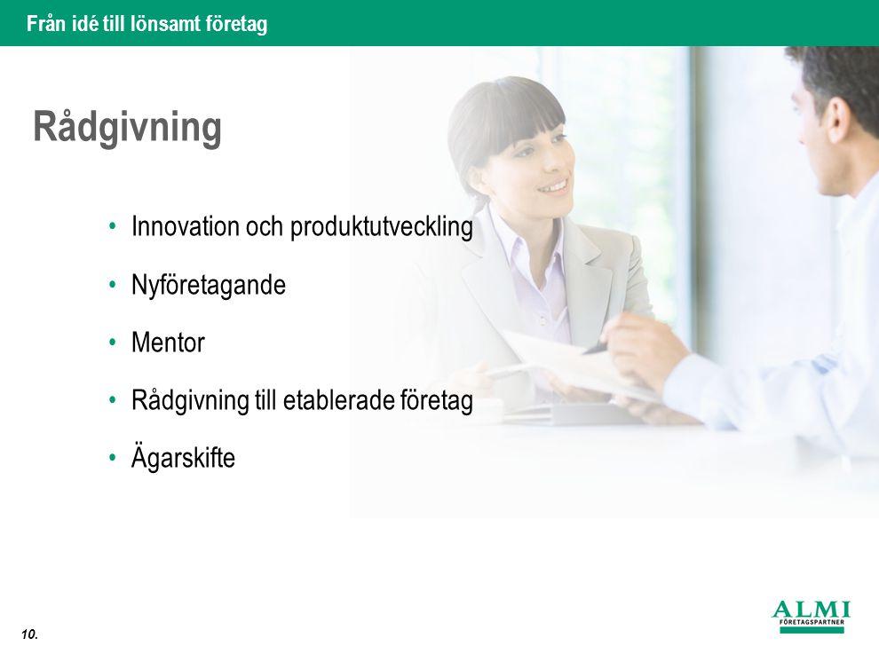 Från idé till lönsamt företag 10. Rådgivning •Innovation och produktutveckling •Nyföretagande •Mentor •Rådgivning till etablerade företag •Ägarskifte