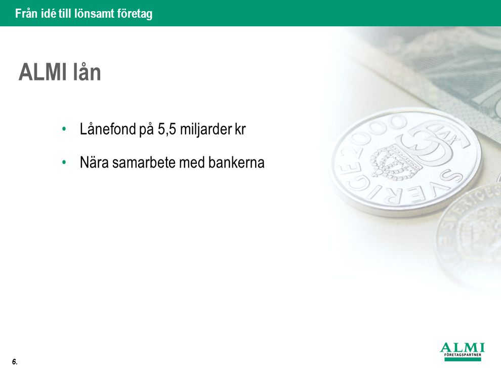 Från idé till lönsamt företag 6. •Lånefond på 5,5 miljarder kr •Nära samarbete med bankerna ALMI lån