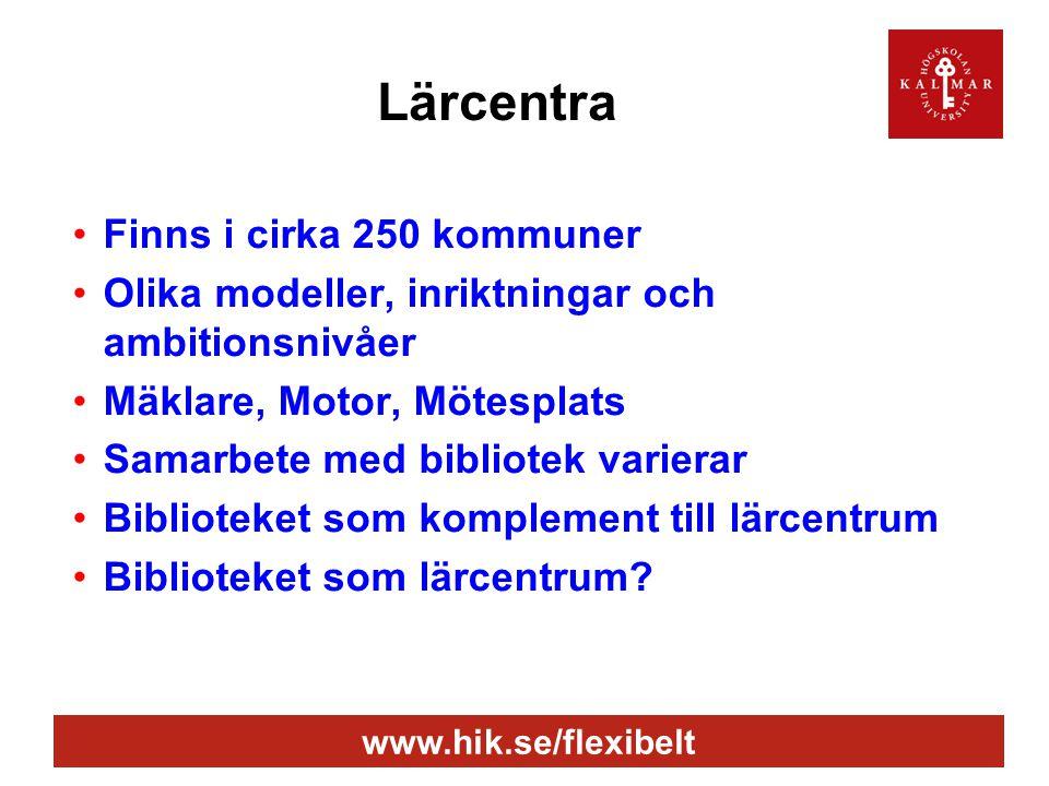 www.hik.se/flexibelt Lärcentra •Finns i cirka 250 kommuner •Olika modeller, inriktningar och ambitionsnivåer •Mäklare, Motor, Mötesplats •Samarbete med bibliotek varierar •Biblioteket som komplement till lärcentrum •Biblioteket som lärcentrum