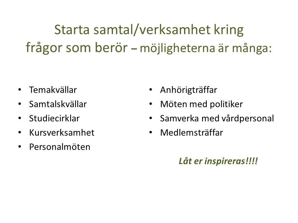Starta samtal/verksamhet kring frågor som berör – möjligheterna är många: • Temakvällar • Samtalskvällar • Studiecirklar • Kursverksamhet • Personalmöten • Anhörigträffar • Möten med politiker • Samverka med vårdpersonal • Medlemsträffar Låt er inspireras!!!!