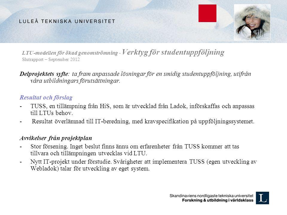 LTU-modellen för ökad genomströmning - Verktyg för studentuppföljning Slutrapport – September 2012 Delprojektets syfte: ta fram anpassade lösningar för en smidig studentuppföljning, utifrån våra utbildningars förutsättningar.