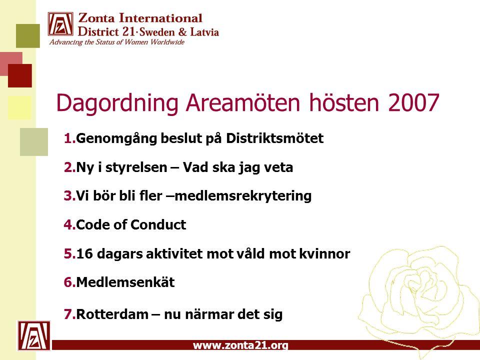 www.zonta21.org Dagordning Areamöten hösten 2007 1.Genomgång beslut på Distriktsmötet 2.Ny i styrelsen – Vad ska jag veta 3.Vi bör bli fler –medlemsrekrytering 4.Code of Conduct 5.16 dagars aktivitet mot våld mot kvinnor 6.Medlemsenkät 7.Rotterdam – nu närmar det sig