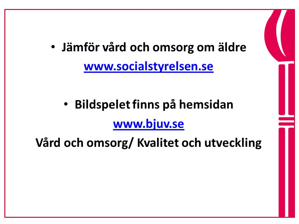 • Jämför vård och omsorg om äldre www.socialstyrelsen.se • Bildspelet finns på hemsidan www.bjuv.se Vård och omsorg/ Kvalitet och utveckling