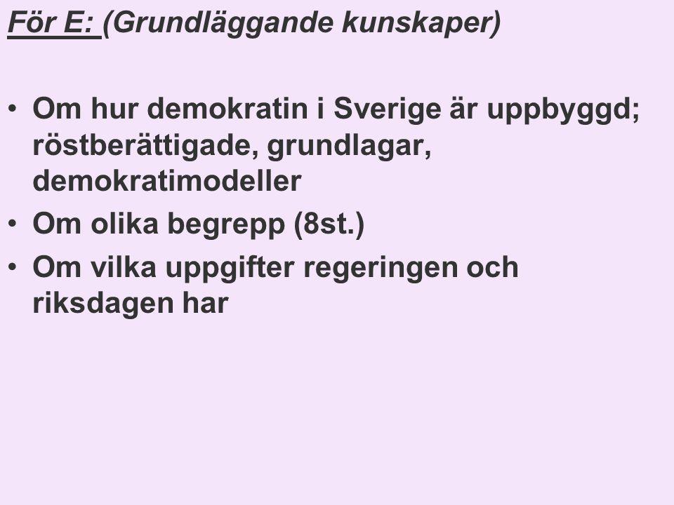 För E: (Grundläggande kunskaper) •Om hur demokratin i Sverige är uppbyggd; röstberättigade, grundlagar, demokratimodeller •Om olika begrepp (8st.) •Om vilka uppgifter regeringen och riksdagen har