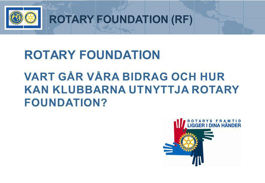 ROTARY FOUNDATION (RF) ROTARY FOUNDATION VART GÅR VÅRA BIDRAG OCH HUR KAN KLUBBARNA UTNYTTJA ROTARY FOUNDATION?