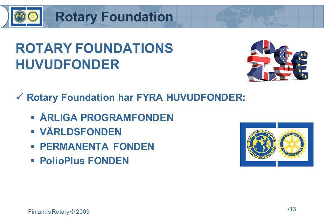 Rotary Foundation Finlands Rotary © 2009 •13 ROTARY FOUNDATIONS HUVUDFONDER  Rotary Foundation har FYRA HUVUDFONDER:  ÅRLIGA PROGRAMFONDEN  VÄRLDSFONDEN  PERMANENTA FONDEN  PolioPlus FONDEN