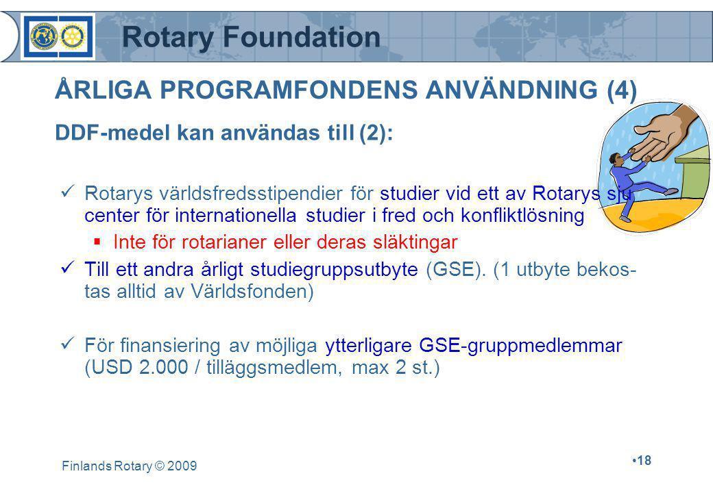 Rotary Foundation Finlands Rotary © 2009 •18 ÅRLIGA PROGRAMFONDENS ANVÄNDNING (4)  Rotarys världsfredsstipendier för studier vid ett av Rotarys sju center för internationella studier i fred och konfliktlösning  Inte för rotarianer eller deras släktingar  Till ett andra årligt studiegruppsutbyte (GSE).