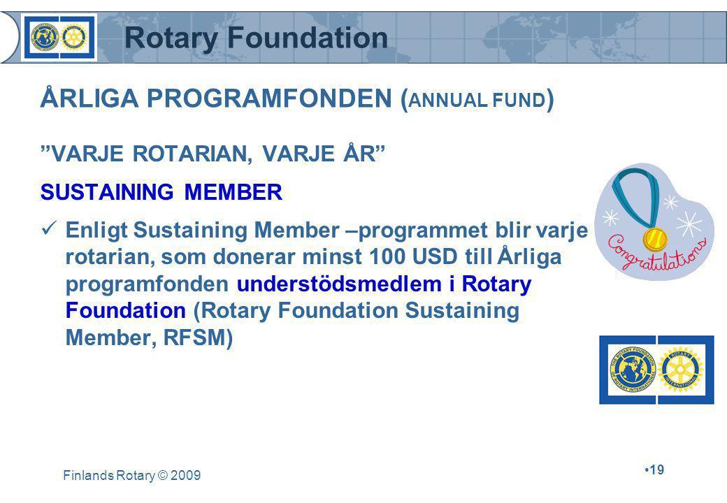 Rotary Foundation Finlands Rotary © 2009 •19 VARJE ROTARIAN, VARJE ÅR SUSTAINING MEMBER  Enligt Sustaining Member –programmet blir varje rotarian, som donerar minst 100 USD till Årliga programfonden understödsmedlem i Rotary Foundation (Rotary Foundation Sustaining Member, RFSM) ÅRLIGA PROGRAMFONDEN ( ANNUAL FUND )