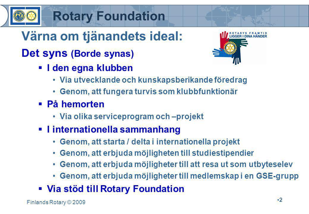 Rotary Foundation Finlands Rotary © 2009 •2•2 Det syns (Borde synas)  I den egna klubben •Via utvecklande och kunskapsberikande föredrag •Genom, att fungera turvis som klubbfunktionär  På hemorten •Via olika serviceprogram och –projekt  I internationella sammanhang •Genom, att starta / delta i internationella projekt •Genom, att erbjuda möjligheten till studiestipendier •Genom, att erbjuda möjligheter till att resa ut som utbyteselev •Genom, att erbjuda möjligheter till medlemskap i en GSE-grupp  Via stöd till Rotary Foundation Värna om tjänandets ideal: