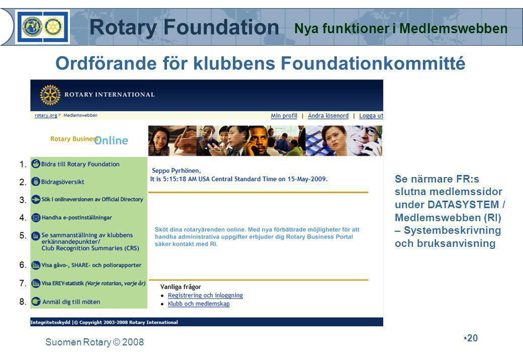 Rotary Foundation Nya funktioner i Medlemswebben Suomen Rotary © 2008 •20 Ordförande för klubbens Foundationkommitté Se närmare FR:s slutna medlemssidor under DATASYSTEM / Medlemswebben (RI) – Systembeskrivning och bruksanvisning