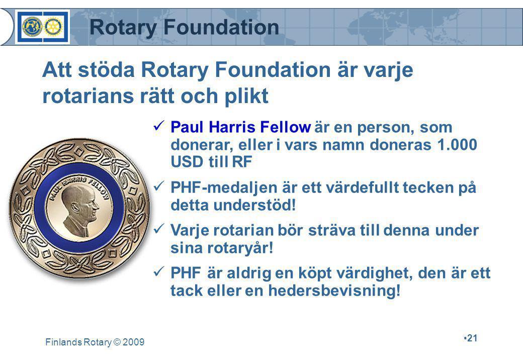 Rotary Foundation Finlands Rotary © 2009 •21 Att stöda Rotary Foundation är varje rotarians rätt och plikt  Paul Harris Fellow är en person, som donerar, eller i vars namn doneras 1.000 USD till RF  PHF-medaljen är ett värdefullt tecken på detta understöd.