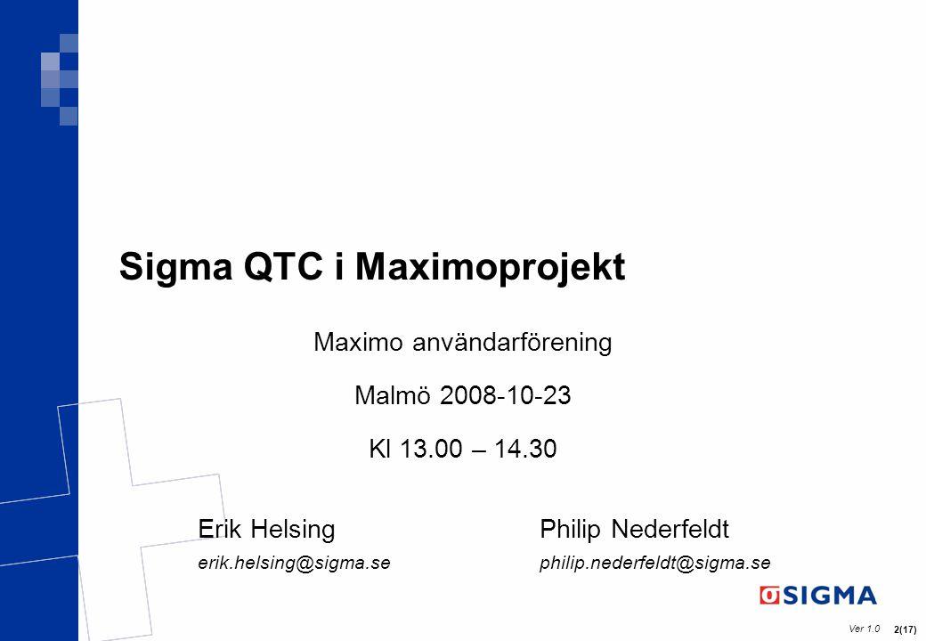 Ver 1.0 2(17) Sigma QTC i Maximoprojekt Maximo användarförening Malmö 2008-10-23 Kl 13.00 – 14.30 Erik HelsingPhilip Nederfeldt erik.helsing@sigma.sep