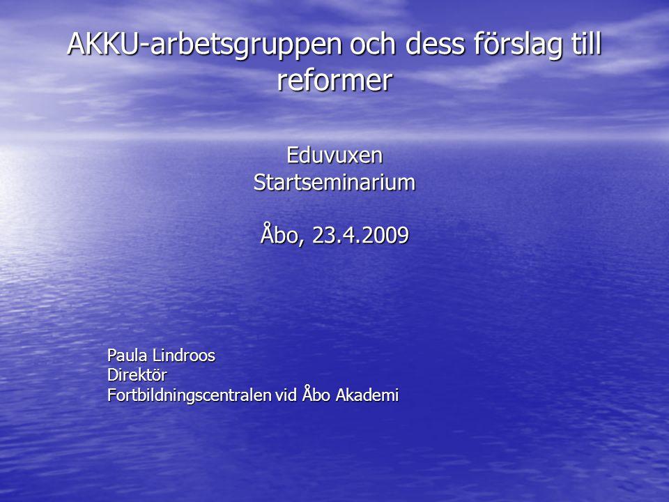 AKKU-arbetsgruppen och dess förslag till reformer Eduvuxen Startseminarium Åbo, 23.4.2009 Paula Lindroos Direktör Fortbildningscentralen vid Åbo Akademi