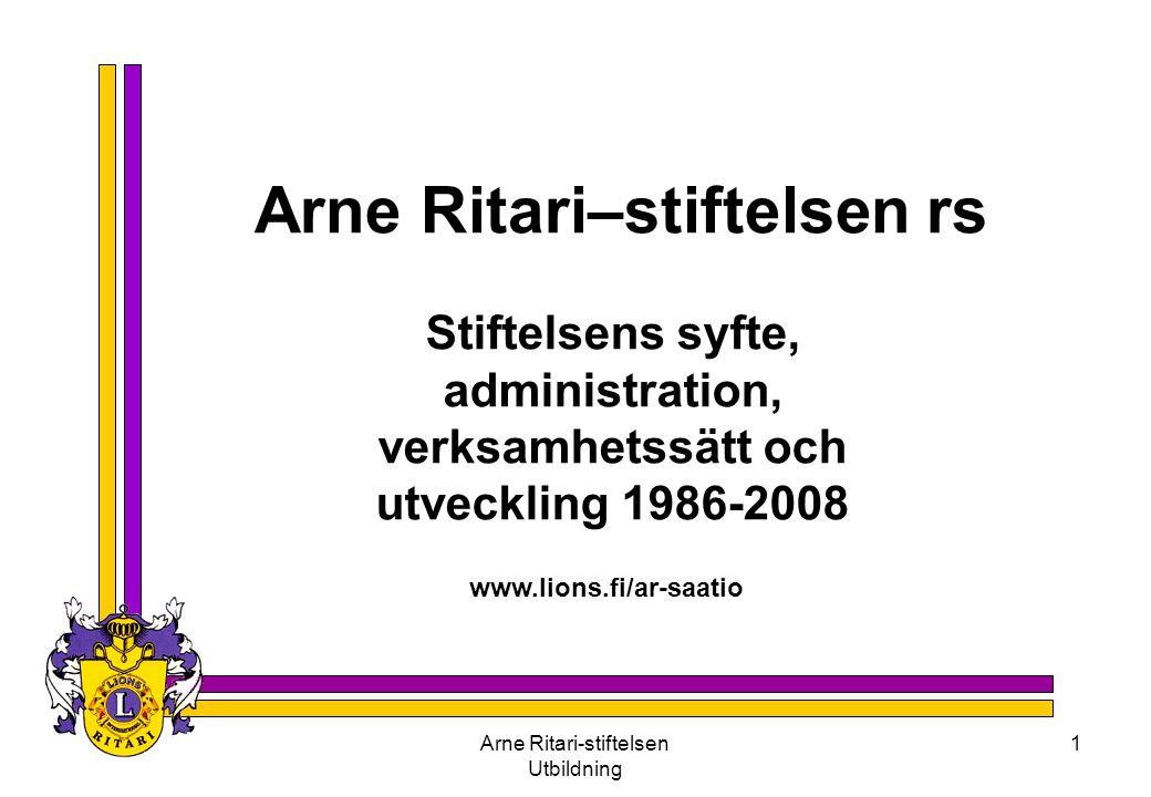Arne Ritari-stiftelsen Utbildning 1 Arne Ritari–stiftelsen rs Stiftelsens syfte, administration, verksamhetssätt och utveckling 1986-2008 www.lions.fi/ar-saatio