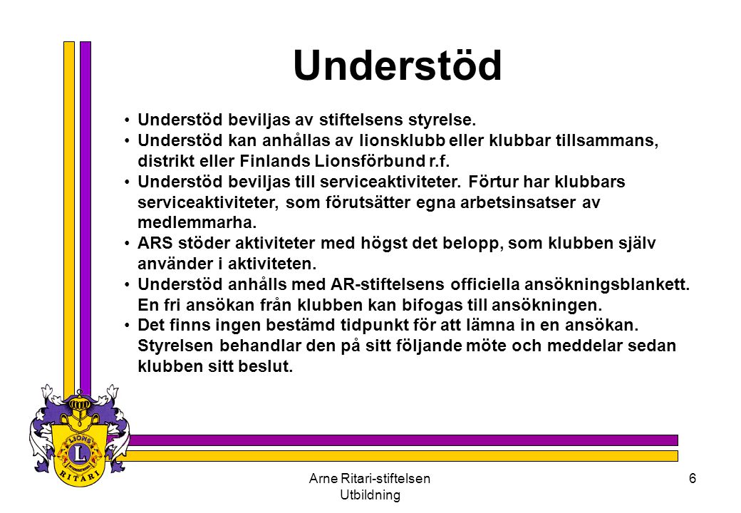 Arne Ritari-stiftelsen Utbildning 6 Understöd •Understöd beviljas av stiftelsens styrelse. •Understöd kan anhållas av lionsklubb eller klubbar tillsam