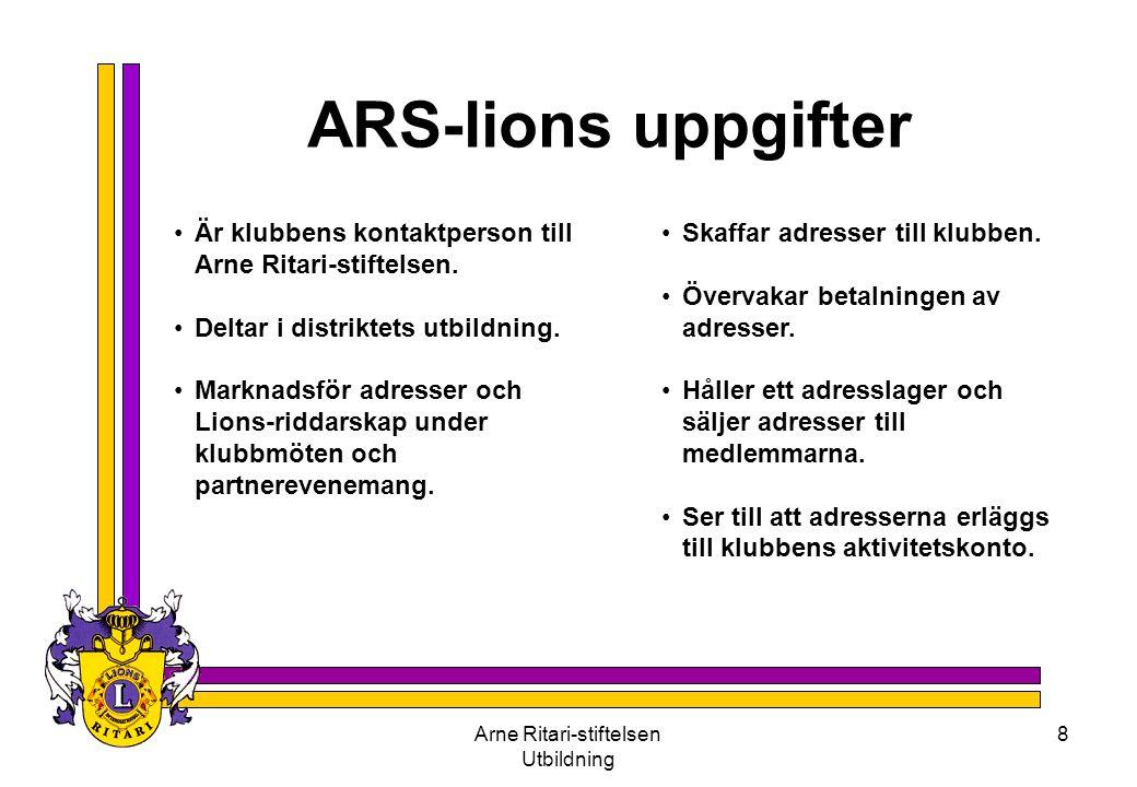 Arne Ritari-stiftelsen Utbildning 8 ARS-lions uppgifter •Är klubbens kontaktperson till Arne Ritari-stiftelsen. •Deltar i distriktets utbildning. •Mar