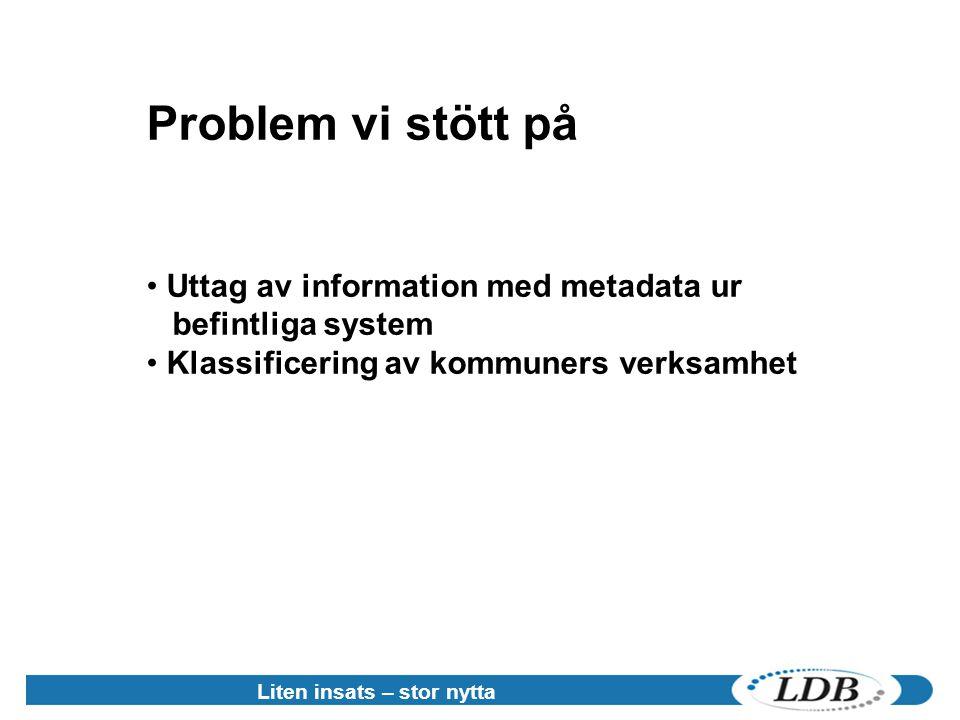 Liten insats – stor nytta Problem vi stött på • Uttag av information med metadata ur befintliga system • Klassificering av kommuners verksamhet