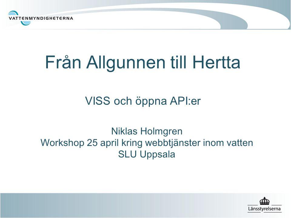 Från Allgunnen till Hertta VISS och öppna API:er Niklas Holmgren Workshop 25 april kring webbtjänster inom vatten SLU Uppsala