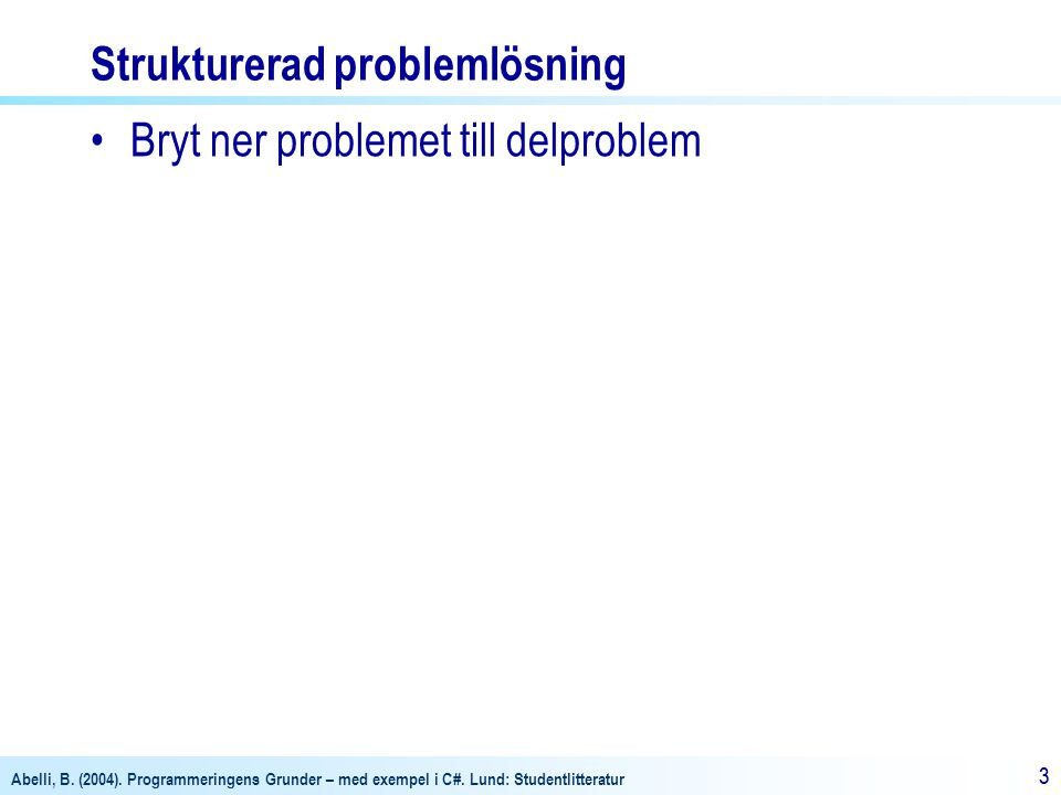 Abelli, B. (2004). Programmeringens Grunder – med exempel i C#. Lund: Studentlitteratur 33 Strukturerad problemlösning •Bryt ner problemet till delpro