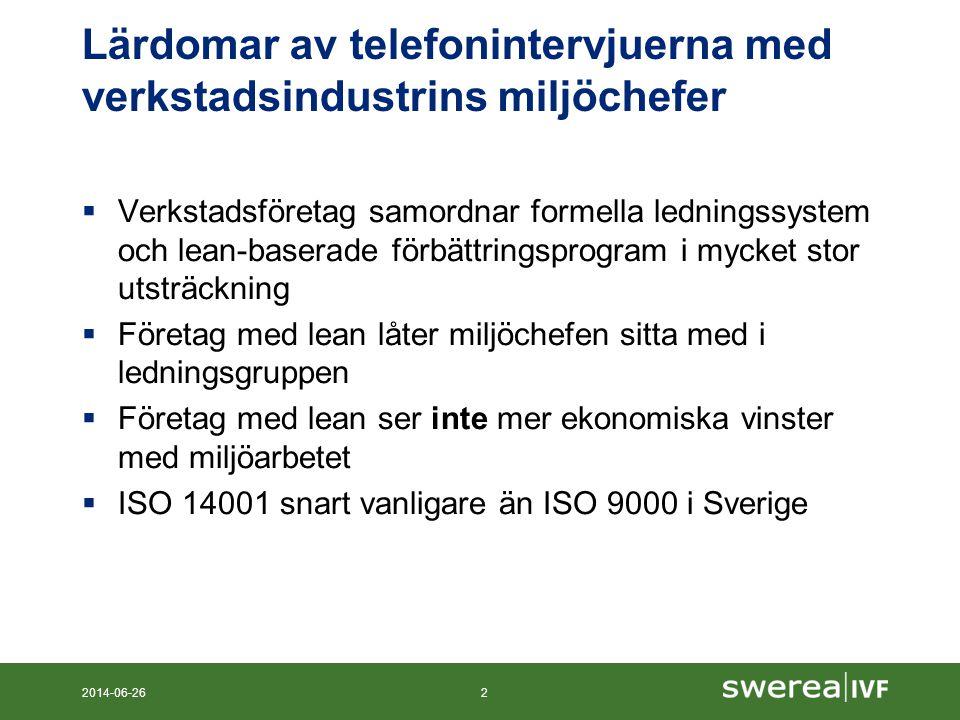 Lärdomar av telefonintervjuerna med verkstadsindustrins miljöchefer  Verkstadsföretag samordnar formella ledningssystem och lean-baserade förbättringsprogram i mycket stor utsträckning  Företag med lean låter miljöchefen sitta med i ledningsgruppen  Företag med lean ser inte mer ekonomiska vinster med miljöarbetet  ISO 14001 snart vanligare än ISO 9000 i Sverige 2014-06-262