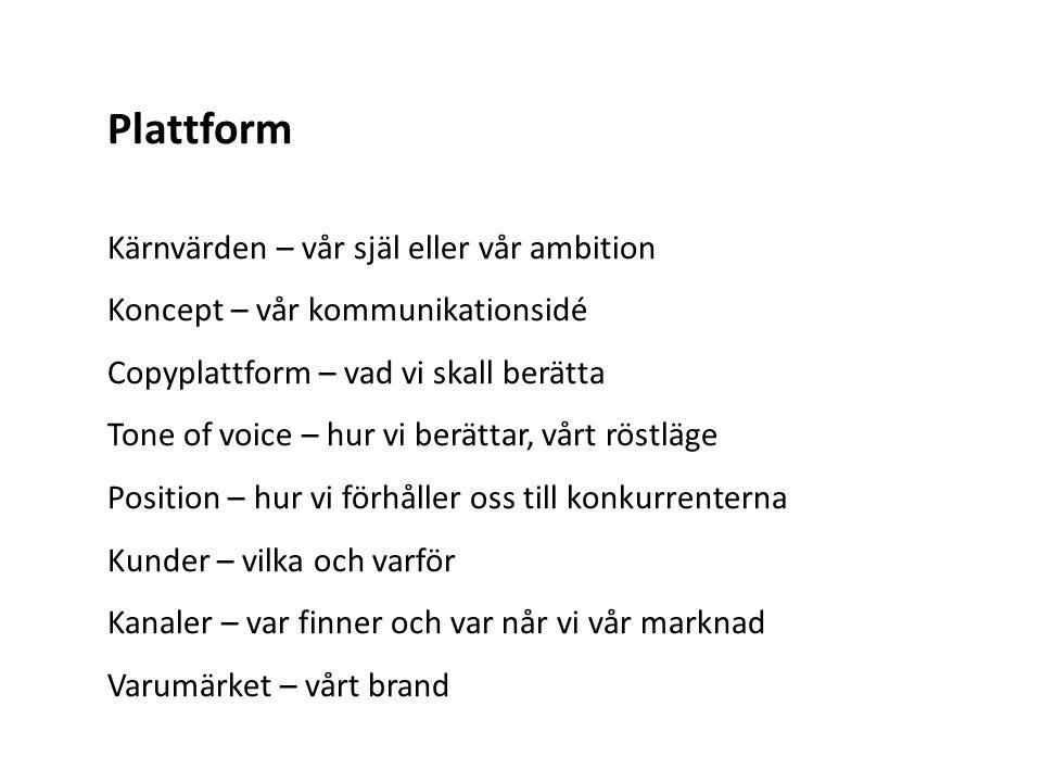 Plattform Kärnvärden – vår själ eller vår ambition Koncept – vår kommunikationsidé Copyplattform – vad vi skall berätta Tone of voice – hur vi berättar, vårt röstläge Position – hur vi förhåller oss till konkurrenterna Kunder – vilka och varför Kanaler – var finner och var når vi vår marknad Varumärket – vårt brand